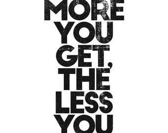 the more you get the less you have - typography Archival Art wisdom quote printable