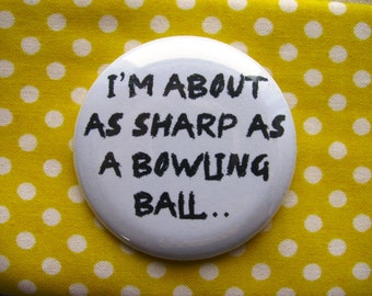 I'm about as sharp as a bowling ball - 2.25 inch pinback button badge or magnet