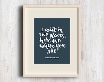 I exist in two places. Margaret Atwood quote. Hand Lettering art print. For distance or missing you.