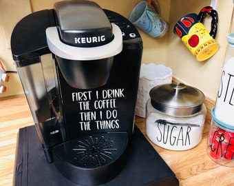 first i drink the coffee, then i do the things decal, keurig decal, coffee pot, sticker, decal, keurig sticker, keurig decal