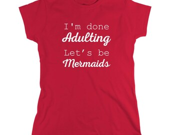 I'm Done Adulting Let's Be Mermaids Shirt - Gift Idea, anti social, cute - ID: 1344