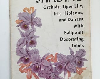 Shading Orchids, Tiger Lilly, Iris, Hibiscus and Daisies, Ballpoint Decorating Tubes, Paperback Book 1961 by Tri-A-Craft