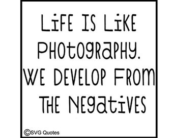 Life Is Like Photography. We Develop From The Negatives - Quote - SVG Cutting File - Instant Download. Personal and CU