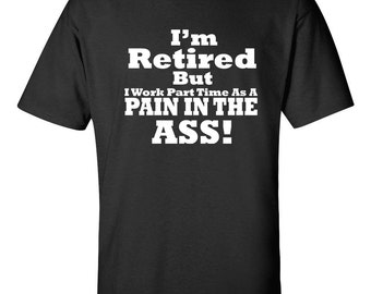 I'm Retired But I Work Part Time as a Pain in The ASS Funny Men's Tee Shirt 479