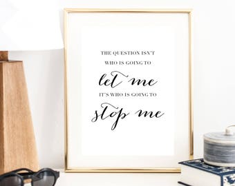 The Question Isn't Who Is Going to Let Me. The Question Is Who Is Going to Stop Me Print | Wall Art | Typography Poster | Wall Decor