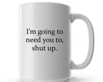 Coffee Mug - Ceramic Coffee Mug- Quote Mug - Gift Idea - Tea Cup - Funny Mug - I'm Going To Need You To Shut Up