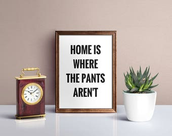 Home is where the pants aren't, Wall Art, Typography print, quotes, Instant Download, Digital wall art, Digital print, wall decor
