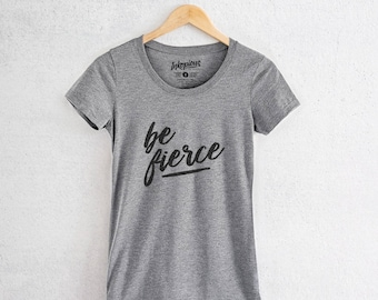 Be Fierce- Tri-Blend Women's Fitted Crew Neck Shirt