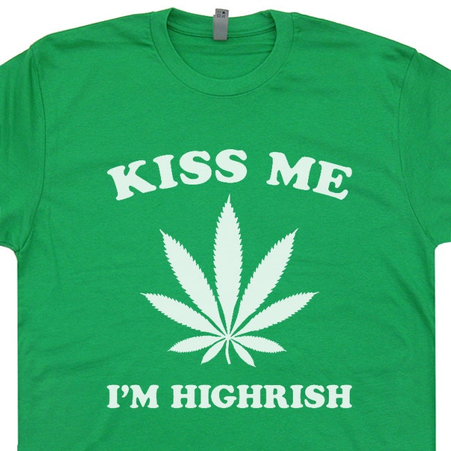 Kiss Me I'm Highrish T Shirt Funny Marijuana T Shirts