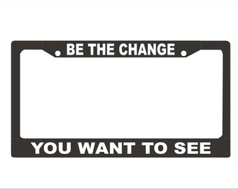 Be The Change You Want To See License Plate Frame | Custom License Plate Frame |  |  Car Accessories License Plate Art