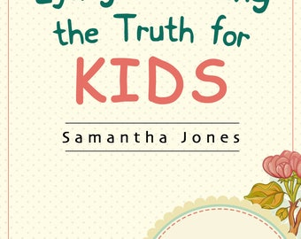 Lying & Telling the Truth for Kids:  Teach Your Kids How to Tell The Truth