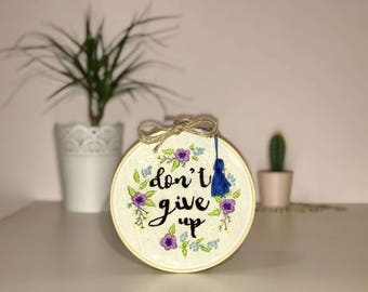 Contemporary Embroidered hoop art - 'don't give up' with flowers