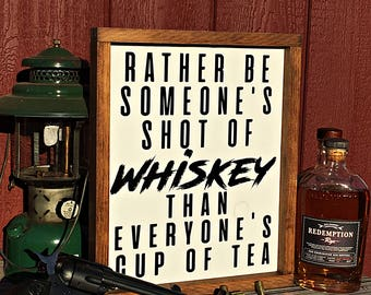 Rather Be Someone's Shot of Whiskey Than Everyone's Cup Of Tea - Sign