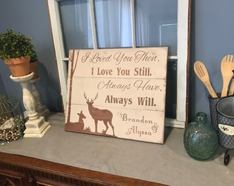 I loved you then I love you still. Always have always will. Personalized hunting sign.