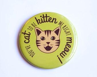 "Cat Pun Magnet, Pin, or Pocket Mirror ""Cat to be Kitten Me!"" - refrigerator magnet fridge magnet, funny gift, pinback button, cat lover gift"