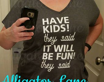 Have Kids They Said It Will Be Fun They Said T Shirt Ladies Graphic T Funny Life Shirt Lots of Colors Parenting Moms Dads