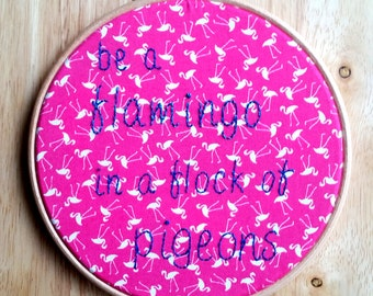 Be A Flamingo! Hand Embroidered Inspirational Hoop Art