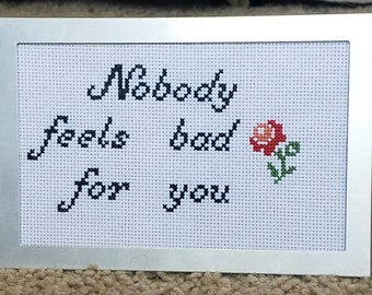 Nobody Feels Bad For You cross stitch sign