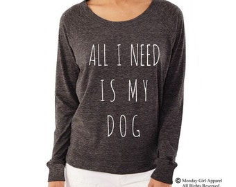 All I Need is my DOG shirt funny Ladies Alternative Apparel Raglan Pullover Long Sleeve Shirt
