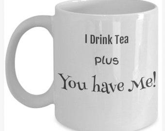 I Drink Tea Plus You have Me! mug, coffee mug gift idea,funny gift mugs