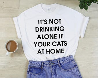 It's Not Drinking Alone If Your Cats At Home T-Shirt - Animal Lover Shirt Wine Quote Tshirt - Gift - Unisex - S M L XL - Black, White, Grey