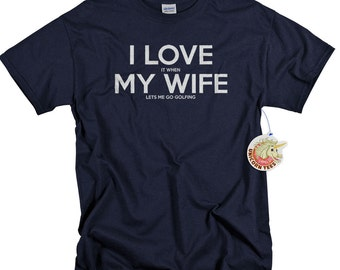 Fathers Day Gifts - Anniversary Gifts for Men - Golf Shirt - Husband Gift -  I Love It When My Wife Lets Me Go Golfing ® Tshirts