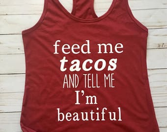 Feed me tacos and tell me in beautiful, feed me tacos, tacos, taco shirt, womens shirt, womens funnny shirt, womens funny tank, taco tank