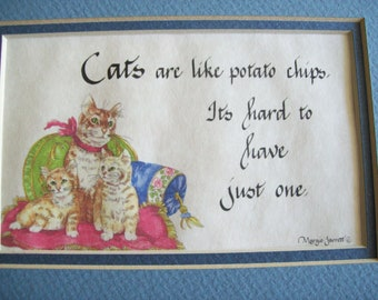 Cats are like potato chips, Its hard to have just one. 5 by 7 matted artwork