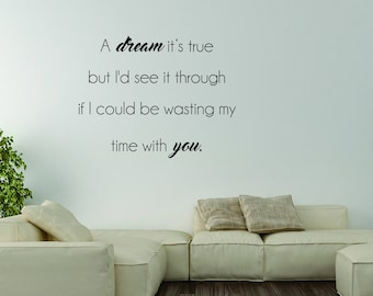 Vinyl Wall Word Decal - A Dream It's True But I'd See It Through If I Could Be Wasting My Time With You - Home Decor