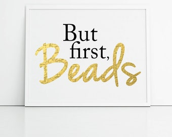 Instant download, but first beads, craft room art, studio art, faux gold print, typography, beading, beads, gold beads, cool print, bead art
