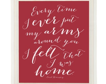 Customized Ernest Hemingway Quote Art Print Every Time I Ever Put My Arms Around You I felt that I was Home