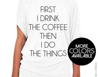 First I Drink the Coffee, Then I Do the Things - Off the Shoulder Slouchy Tee - More Colors Available - Gray, White and Black Shirts