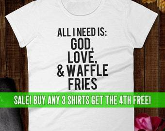 All I Need Is God, Love, And Waffle Fries T-Shirt, Funny Girl Shirt