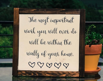 The most important work that you will ever do will be within the walls of your home. wood sign