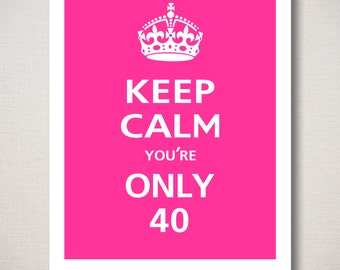 Customizable KEEP CALM BIRTHDAY Print - Keep Calm You're Only 40, Typography