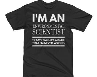 Environmental Scientist Tshirt - Environmental Scientist Tee - I'm an Environmental Scientist To Save Time Let's Assume That I'm Never Wrong