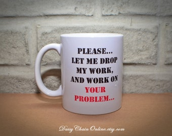 Sarcastic Mug - Please Let Me Drop My Work and Work On Your Problem - Unique Coffee Mugs Funny Mug Gift for Boss Coworker - Boss's Day Gift