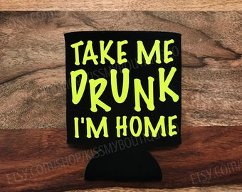 Take Me Drunk I'm Home Can Cooler