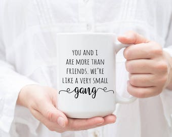 Best Friend Gift, You and I more than friends, very small gang, Funny Friend Mug, BFF gift, Gift for best friend, Galentine's Day, birthday