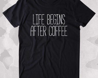 Life Begins After Coffee Shirt Funny Caffeine Addict Tired Coffee Lover Gift Clothing Tumblr T-shirt