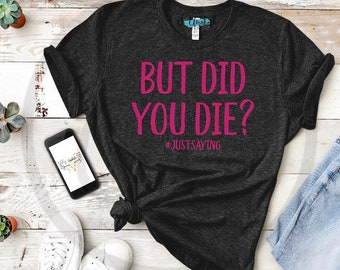 But Did You Die #justsaying Bella Canvas Brand Women's Graphic Tee, Workout Tee Saying, Runners Tee, Challenge Tee, Athletic Tee Saying