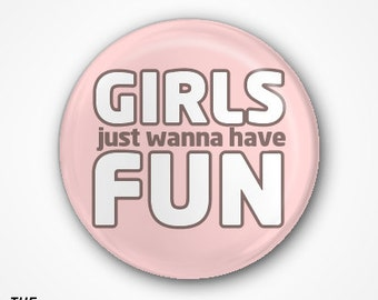 Girls just wanna have fun  Badge or Magnet. Available as 2.5cm Pin Badge or 3.8cm Pin Badge or Magnet