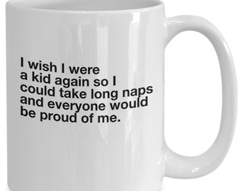 Funny Coffee Mug I wish I were a kid again so I could take long naps and everyone would be proud of me