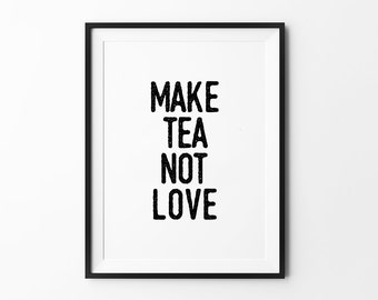 Tea Print, Inspirational Typography Poster, Black and White Wall Decor, Funny Quote Decor, Make Tea Not Love