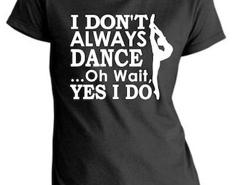 I Don't Always Dance...Oh Wait, YES I DO! | Dancer Tee and Tank