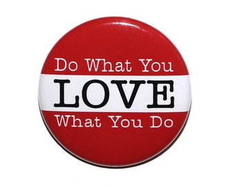 Do What You Love What You Do - Pinback Button Badge 1 1/2 inch 1.5 - Magnet Keychain or Flatback
