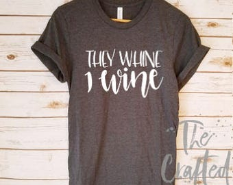 They Whine I Wine Shirt / Mother's Day Gift / Mother Shirt / Mom Shirt  / Mom life Shirt / Gifts for Mom / Tired Mom Shirt / New Mom Shirt