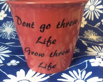 Personalized Flower Pot, Dont Go Threw Life Grow Threw Life!