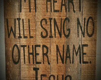 My heart will sing no other name...JESUS / Barnwood Pallet Sign