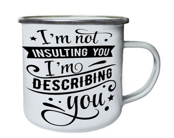 Im not insulting you, im describing you ,Tin, Enamel 10oz Mug w180e